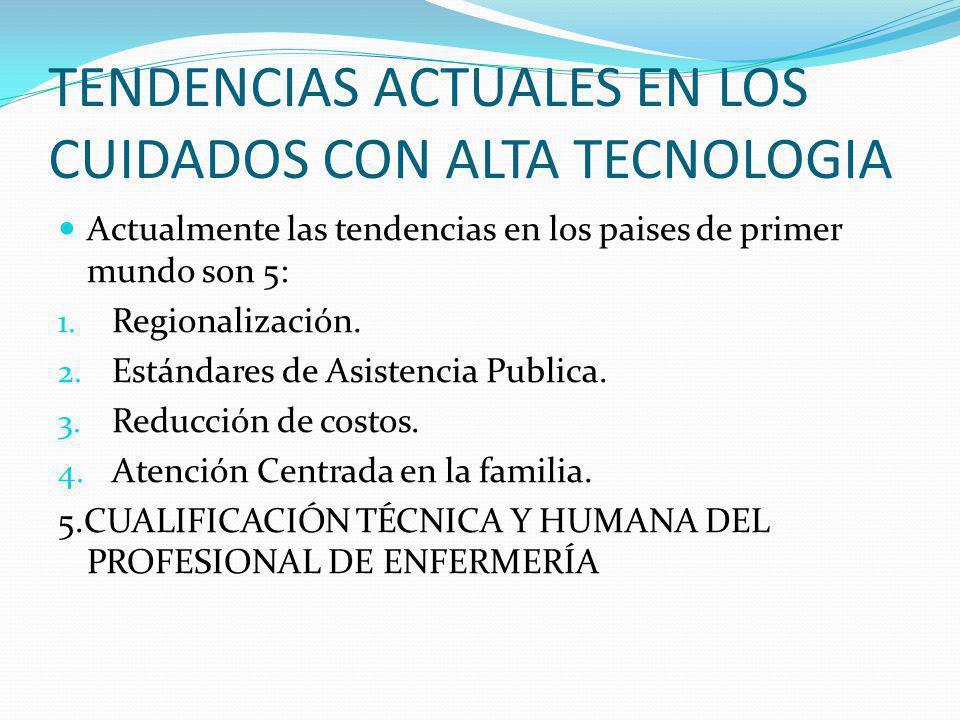 TENDENCIAS ACTUALES EN LOS CUIDADOS CON ALTA TECNOLOGIA Actualmente las tendencias en los paises de primer mundo son 5: 1. Regionalización. 2. Estánda