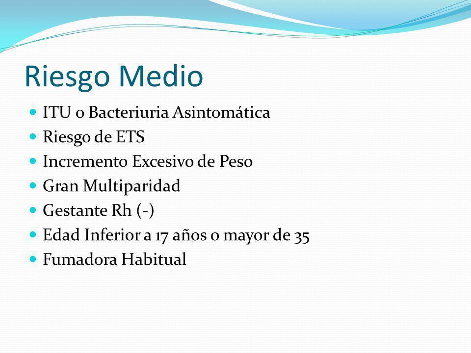 Riesgo Medio ITU o Bacteriuria Asintomática Riesgo de ETS Incremento Excesivo de Peso Gran Multiparidad Gestante Rh (-) Edad Inferior a 17 años o mayo