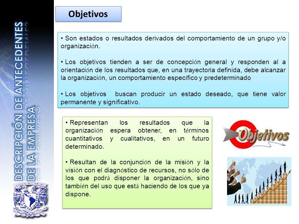 Objetivos Son estados o resultados derivados del comportamiento de un grupo y/o organizaci ó n. Los objetivos tienden a ser de concepci ó n general y