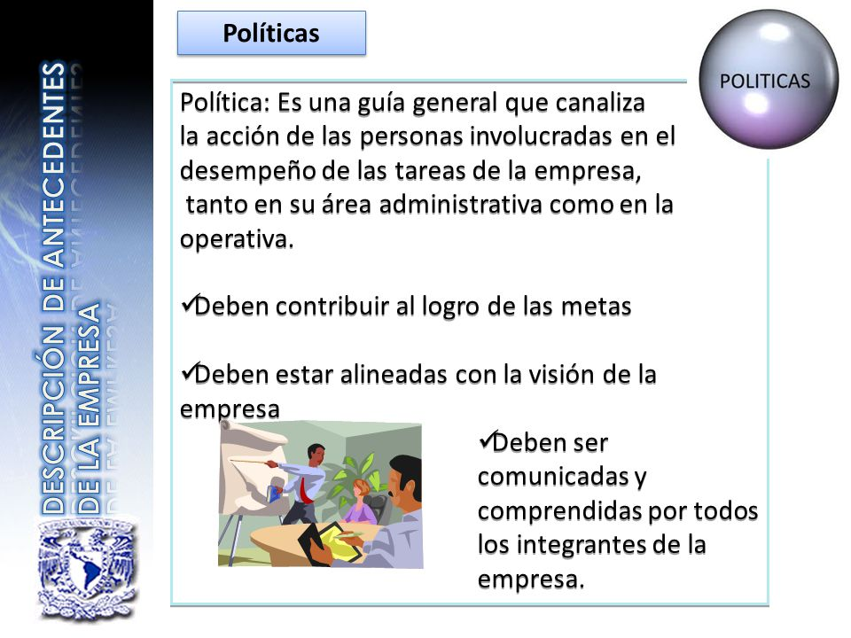 Política: Es una guía general que canaliza la acción de las personas involucradas en el desempeño de las tareas de la empresa, tanto en su área admini