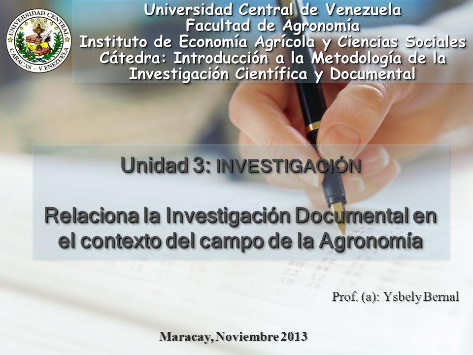 Prof. (a): Ysbely Bernal Maracay, Noviembre 2013 Unidad 3: INVESTIGACIÓN Relaciona la Investigación Documental en el contexto del campo de la Agronomí