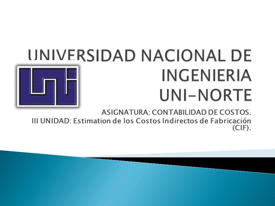 ASIGNATURA: CONTABILIDAD DE COSTOS. III UNIDAD: Estimation de los Costos Indirectos de Fabricación (CIF).