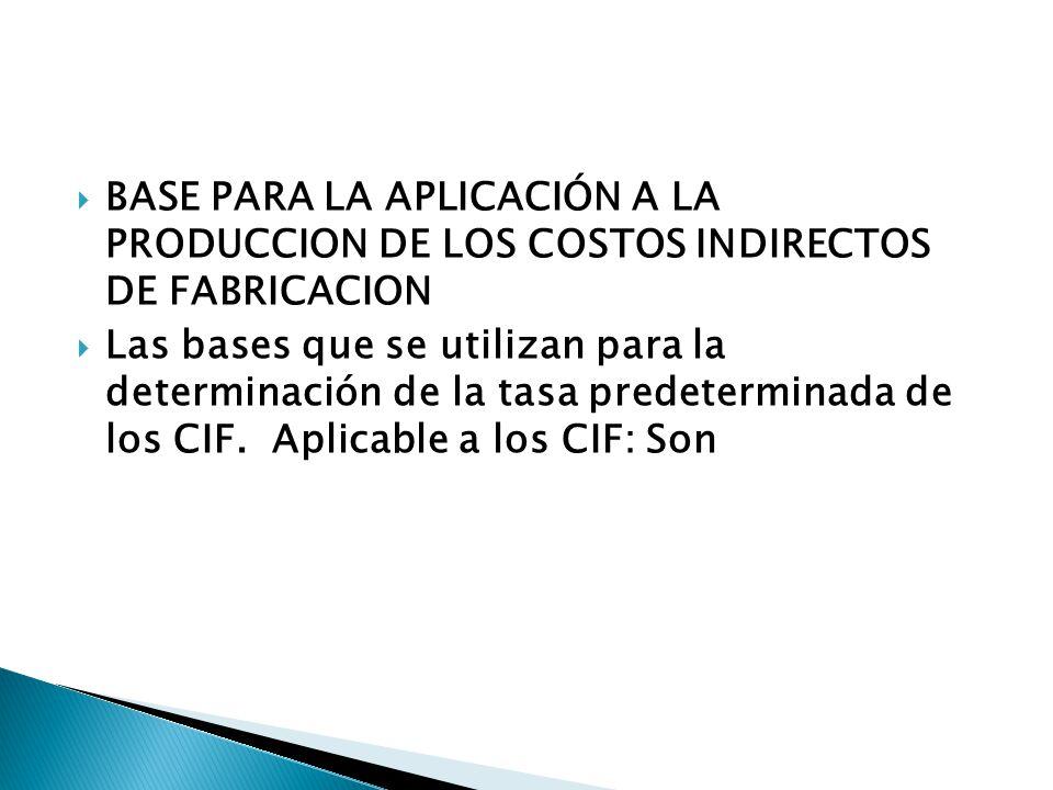 BASE PARA LA APLICACIÓN A LA PRODUCCION DE LOS COSTOS INDIRECTOS DE FABRICACION Las bases que se utilizan para la determinación de la tasa predeterminada de los CIF.