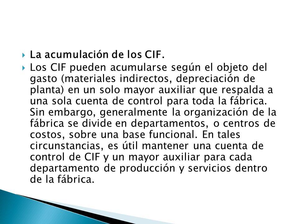 La acumulación de los CIF. Los CIF pueden acumularse según el objeto del gasto (materiales indirectos, depreciación de planta) en un solo mayor auxili