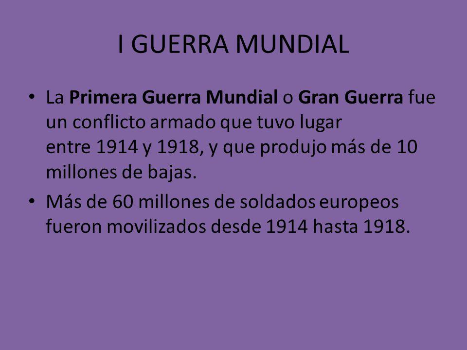 I GUERRA MUNDIAL La Primera Guerra Mundial o Gran Guerra fue un conflicto armado que tuvo lugar entre 1914 y 1918, y que produjo más de 10 millones de bajas.