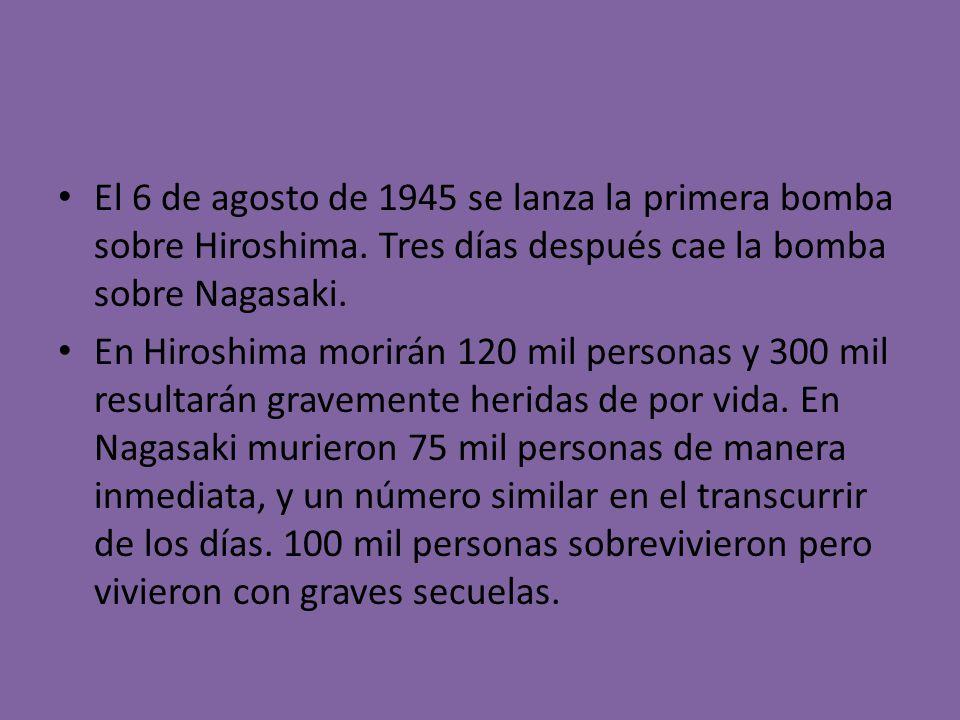 El 6 de agosto de 1945 se lanza la primera bomba sobre Hiroshima. Tres días después cae la bomba sobre Nagasaki. En Hiroshima morirán 120 mil personas