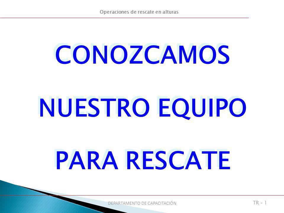 Operaciones de rescate en alturas DEPARTAMENTO DE CAPACITACIÓN TR – 2 OBJETIVOS 1.Identificar los equipos blandos que se pueden utilizar en una operación de rescate.