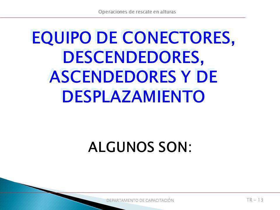 Operaciones de rescate en alturas DEPARTAMENTO DE CAPACITACIÓN TR – 13 ALGUNOS SON: EQUIPO DE CONECTORES, DESCENDEDORES, ASCENDEDORES Y DE DESPLAZAMIE