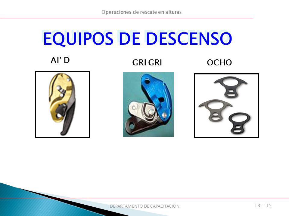 Operaciones de rescate en alturas DEPARTAMENTO DE CAPACITACIÓN TR – 15 EQUIPOS DE DESCENSO AI D GRI OCHO