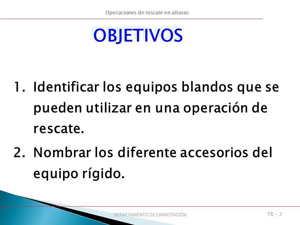 Operaciones de rescate en alturas DEPARTAMENTO DE CAPACITACIÓN TR – 2 OBJETIVOS 1.Identificar los equipos blandos que se pueden utilizar en una operac