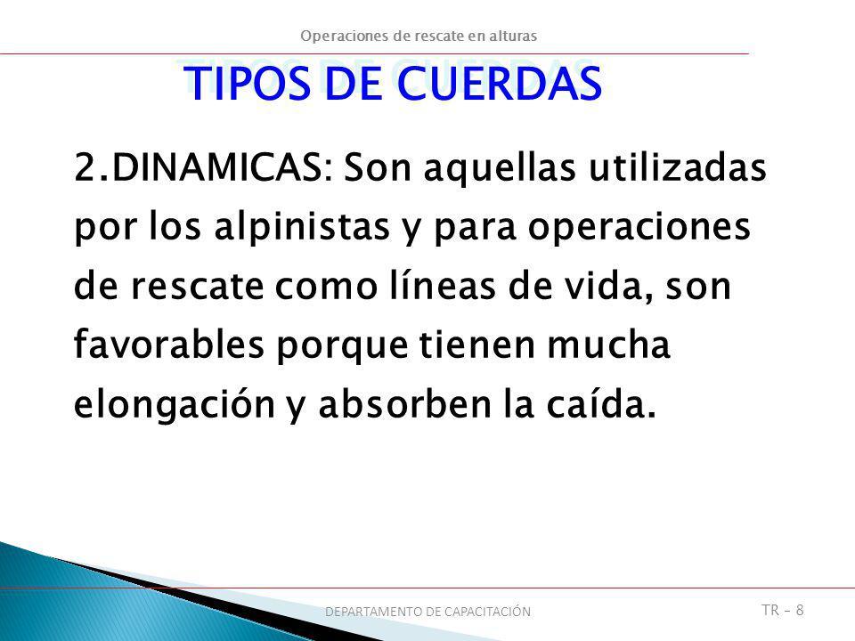 Operaciones de rescate en alturas DEPARTAMENTO DE CAPACITACIÓN TR – 8 2.DINAMICAS: Son aquellas utilizadas por los alpinistas y para operaciones de re