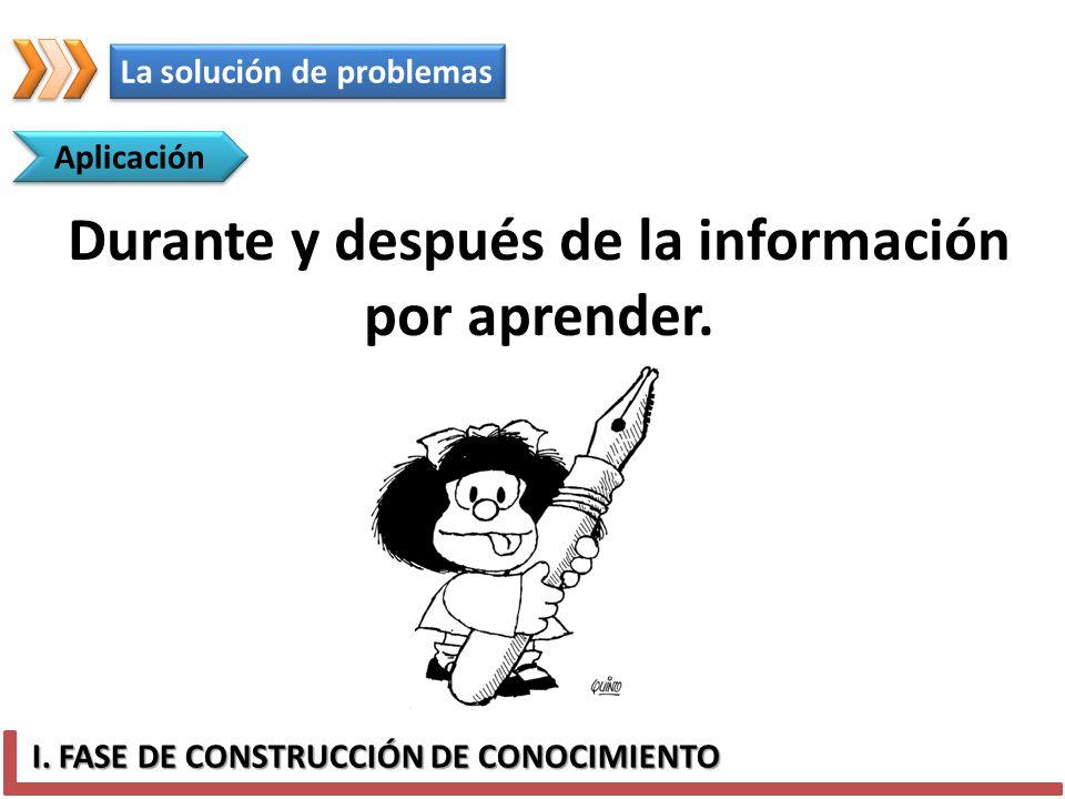 I. FASE DE CONSTRUCCIÓN DE CONOCIMIENTO Aplicación Durante y después de la información por aprender. La solución de problemas