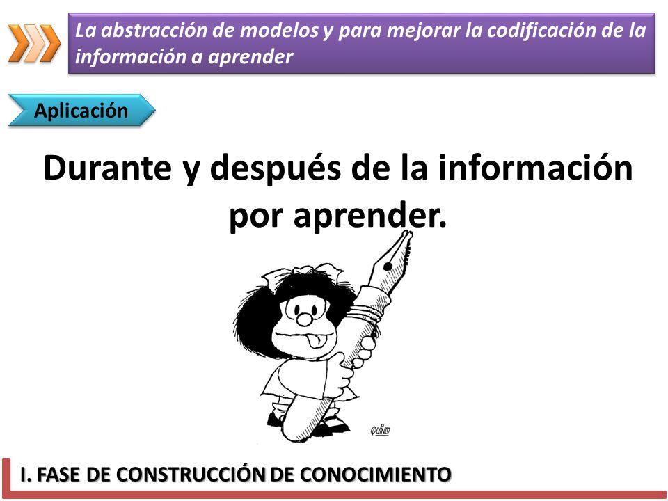 I. FASE DE CONSTRUCCIÓN DE CONOCIMIENTO Aplicación Durante y después de la información por aprender. La abstracción de modelos y para mejorar la codif