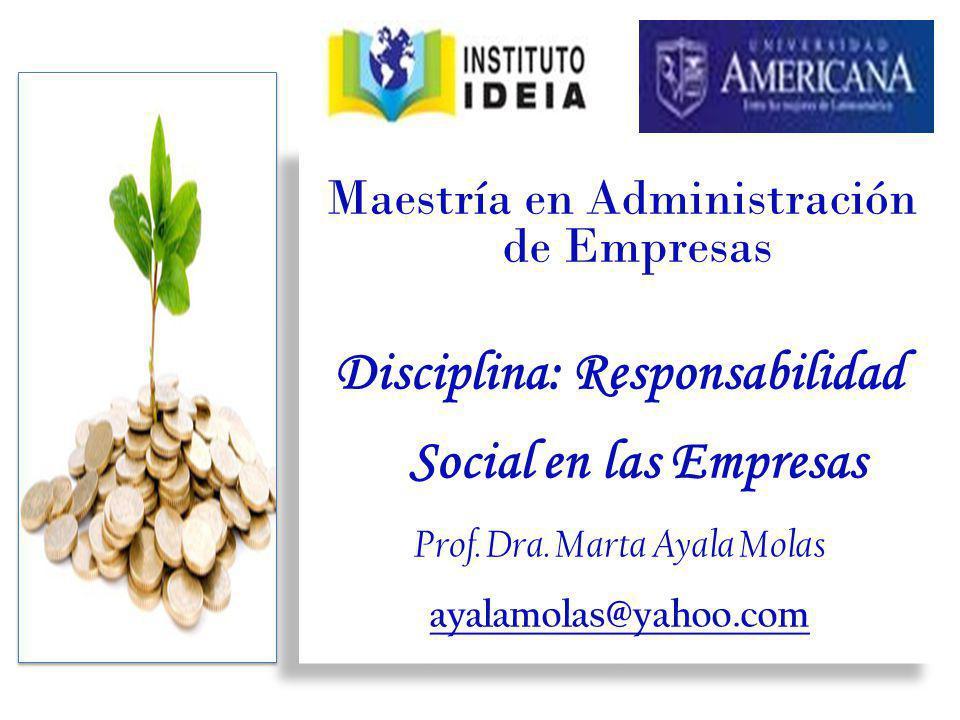 Maestría en Administración de Empresas Disciplina: Responsabilidad Social en las Empresas Prof. Dra. Marta Ayala Molas ayalamolas@yahoo.com Maestría e
