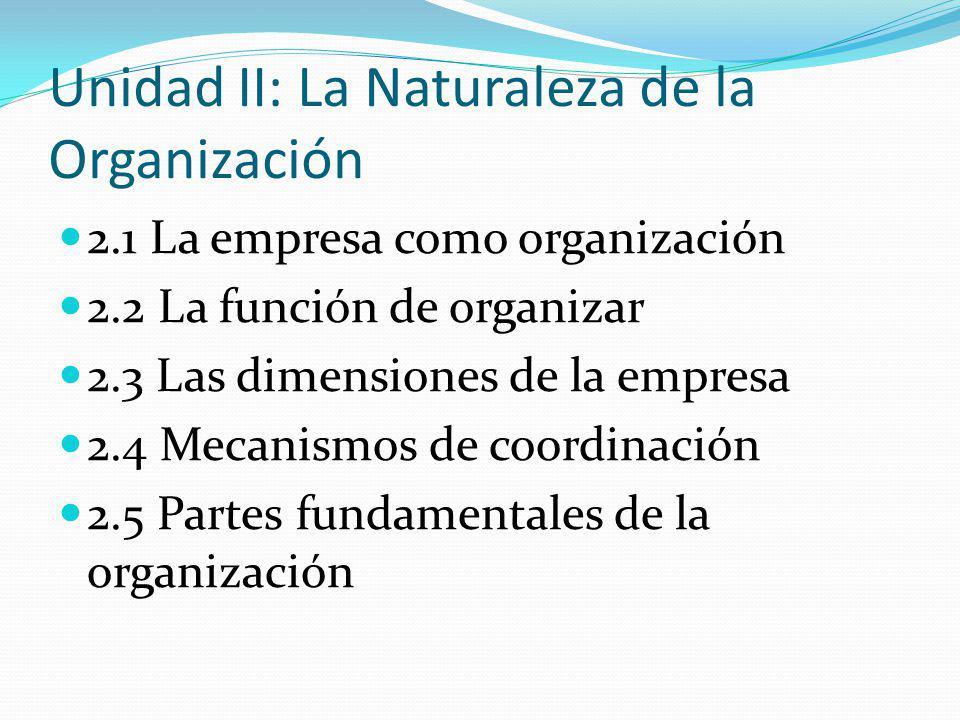 Unidad II: La Naturaleza de la Organización 2.1 La empresa como organización 2.2 La función de organizar 2.3 Las dimensiones de la empresa 2.4 Mecanismos de coordinación 2.5 Partes fundamentales de la organización