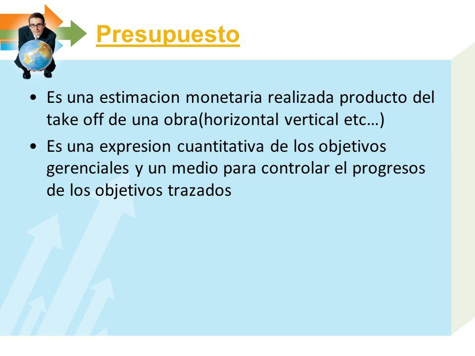 Presupuesto Es una estimacion monetaria realizada producto del take off de una obra(horizontal vertical etc…) Es una expresion cuantitativa de los obj