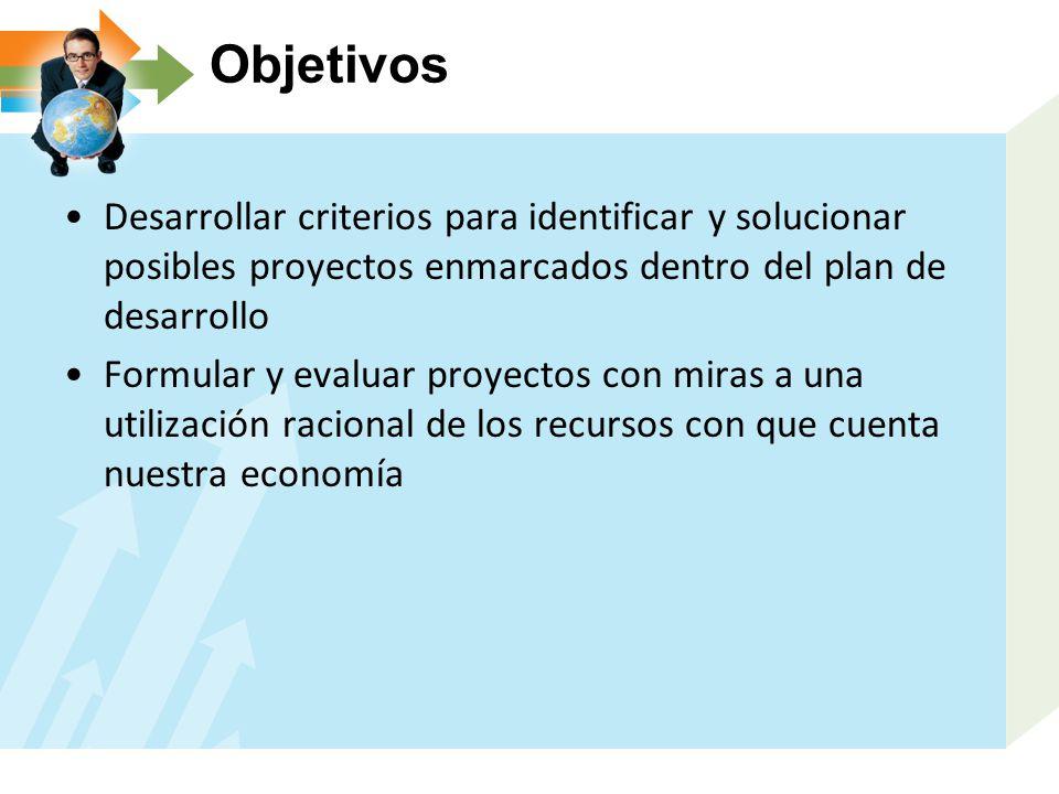 Objetivos Desarrollar criterios para identificar y solucionar posibles proyectos enmarcados dentro del plan de desarrollo Formular y evaluar proyectos