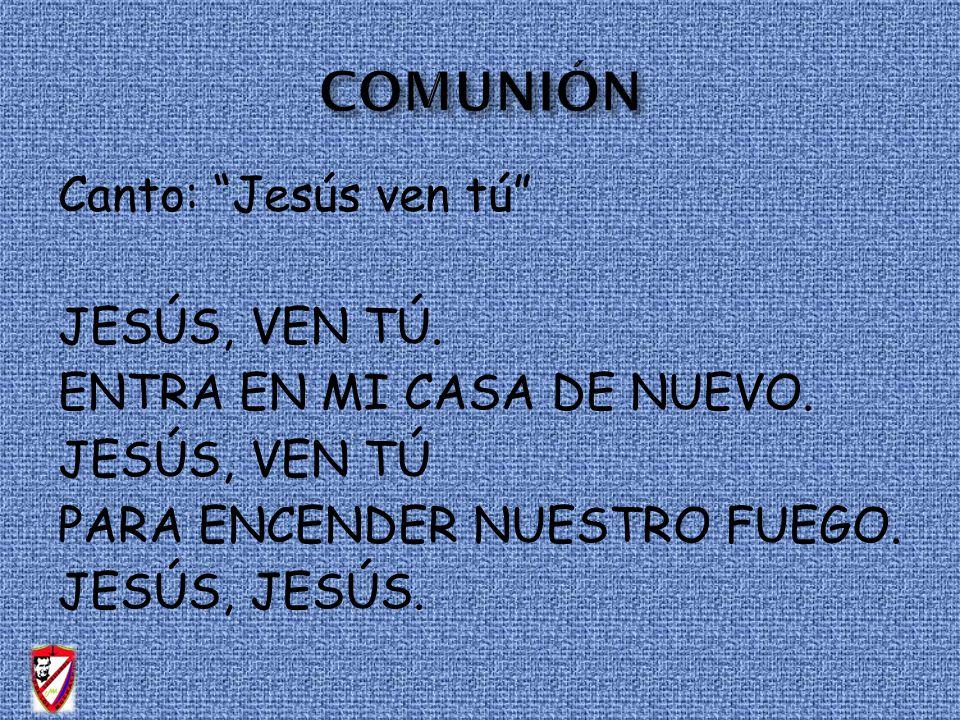 Canto: Jesús ven tú JESÚS, VEN TÚ. ENTRA EN MI CASA DE NUEVO. JESÚS, VEN TÚ PARA ENCENDER NUESTRO FUEGO. JESÚS, JESÚS.
