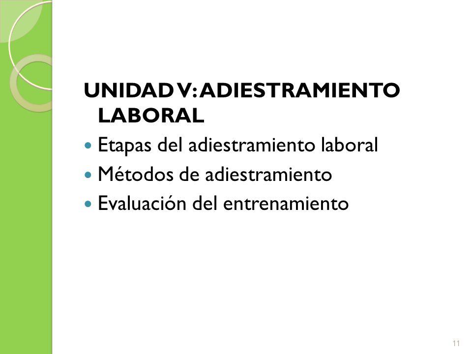 UNIDAD V: ADIESTRAMIENTO LABORAL Etapas del adiestramiento laboral Métodos de adiestramiento Evaluación del entrenamiento 11