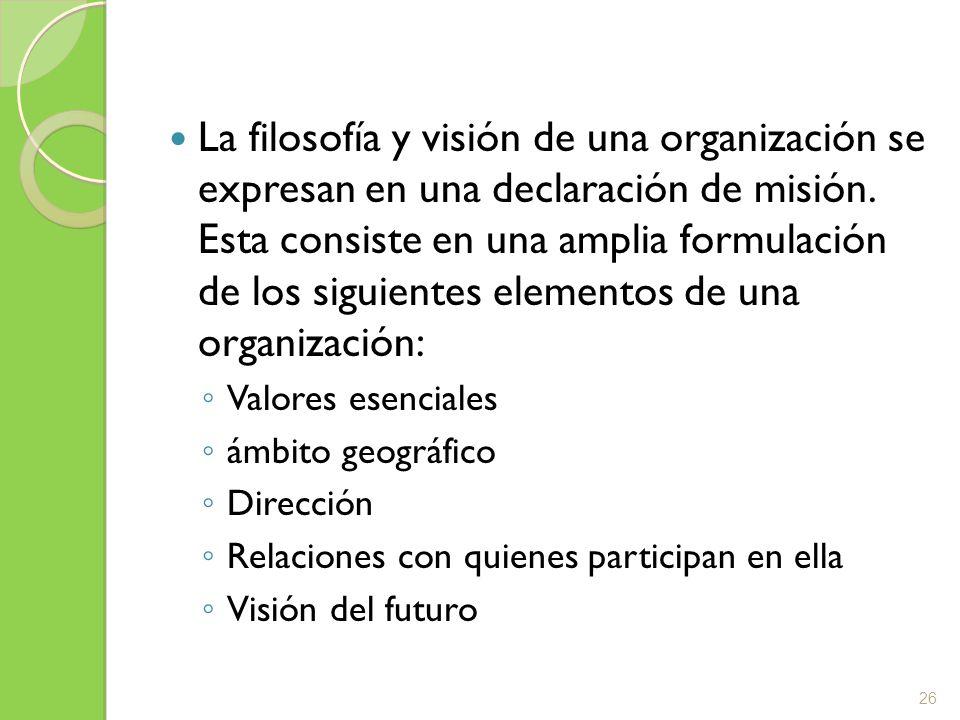 La filosofía y visión de una organización se expresan en una declaración de misión. Esta consiste en una amplia formulación de los siguientes elemento