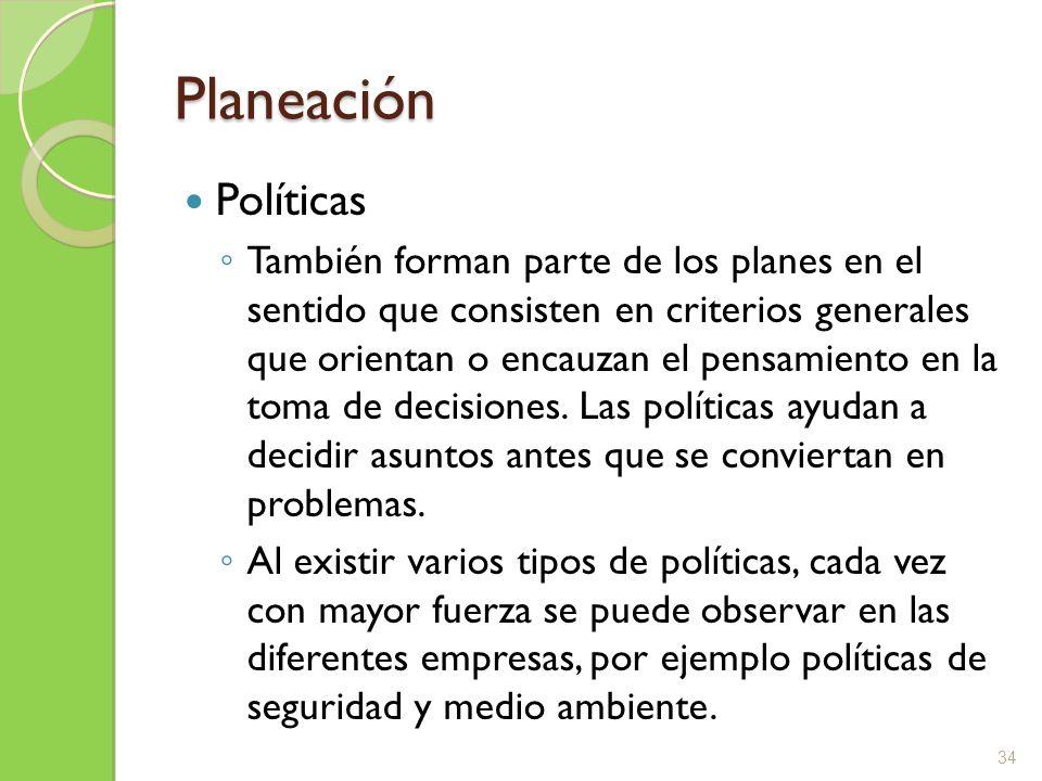 Planeación Políticas También forman parte de los planes en el sentido que consisten en criterios generales que orientan o encauzan el pensamiento en l