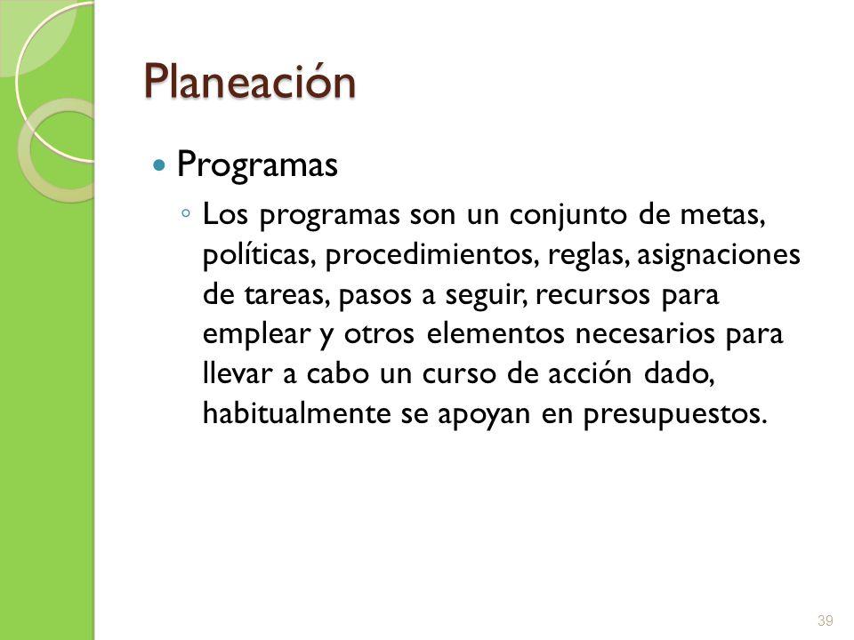 Planeación Programas Los programas son un conjunto de metas, políticas, procedimientos, reglas, asignaciones de tareas, pasos a seguir, recursos para