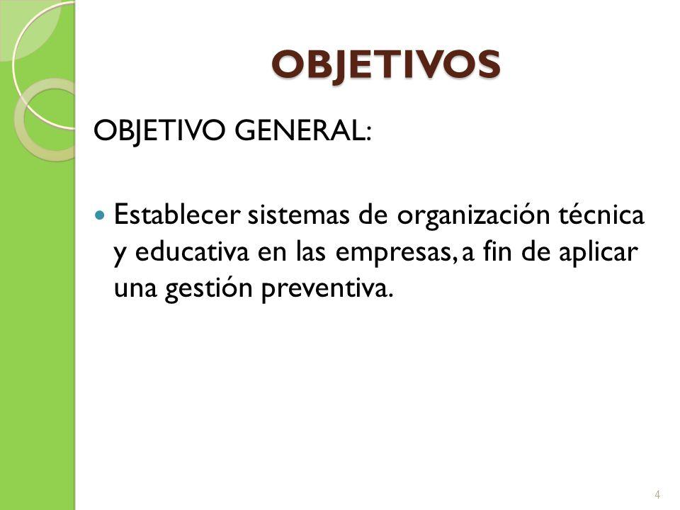 OBJETIVOS OBJETIVO GENERAL: Establecer sistemas de organización técnica y educativa en las empresas, a fin de aplicar una gestión preventiva. 4