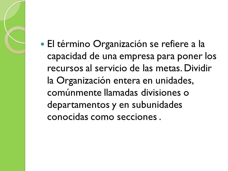 El término Organización se refiere a la capacidad de una empresa para poner los recursos al servicio de las metas. Dividir la Organización entera en u
