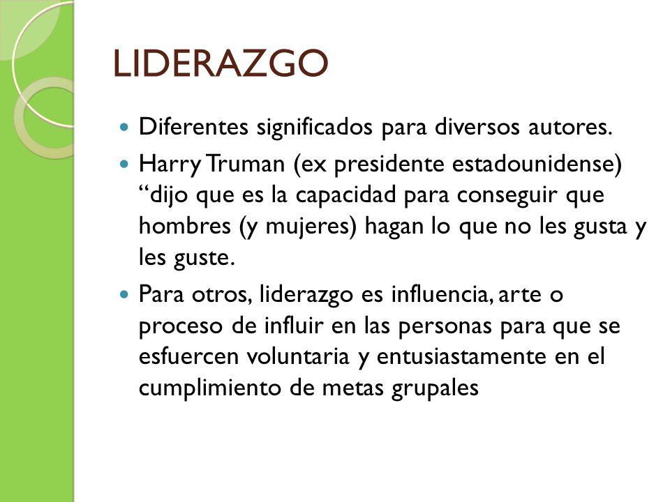 LIDERAZGO Diferentes significados para diversos autores. Harry Truman (ex presidente estadounidense) dijo que es la capacidad para conseguir que hombr