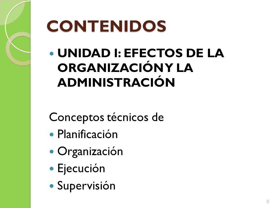 CONTENIDOS UNIDAD I: EFECTOS DE LA ORGANIZACIÓN Y LA ADMINISTRACIÓN Conceptos técnicos de Planificación Organización Ejecución Supervisión 6