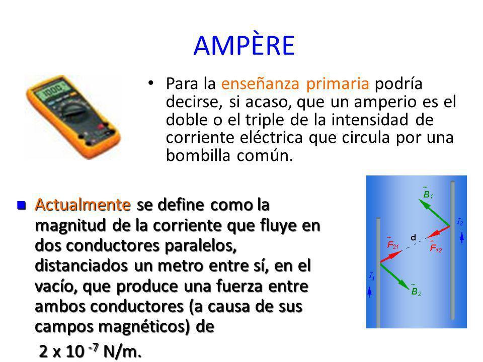AMPÈRE Para la enseñanza primaria podría decirse, si acaso, que un amperio es el doble o el triple de la intensidad de corriente eléctrica que circula