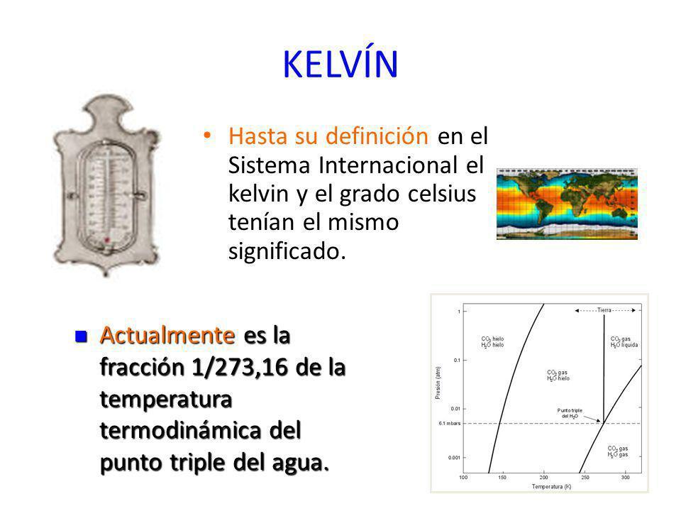KELVÍN Hasta su definición en el Sistema Internacional el kelvin y el grado celsius tenían el mismo significado. Actualmente es la fracción 1/273,16 d