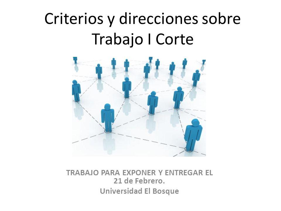 Criterios y direcciones sobre Trabajo I Corte TRABAJO PARA EXPONER Y ENTREGAR EL 21 de Febrero. Universidad El Bosque