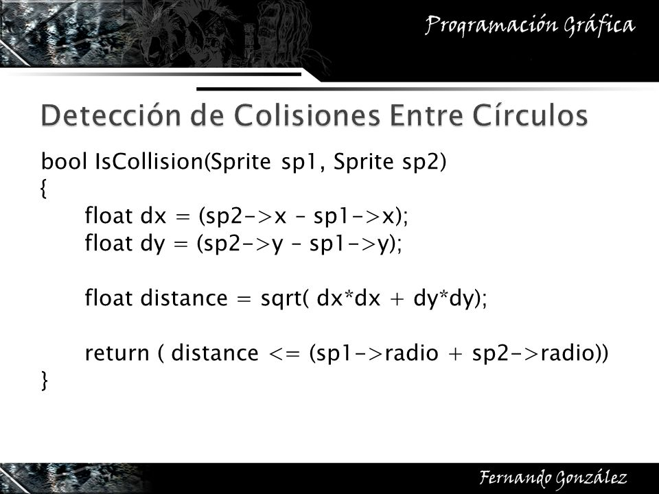 bool IsCollision(Sprite sp1, Sprite sp2) { float dx = (sp2->x – sp1->x); float dy = (sp2->y – sp1->y); float distance = sqrt( dx*dx + dy*dy); return (