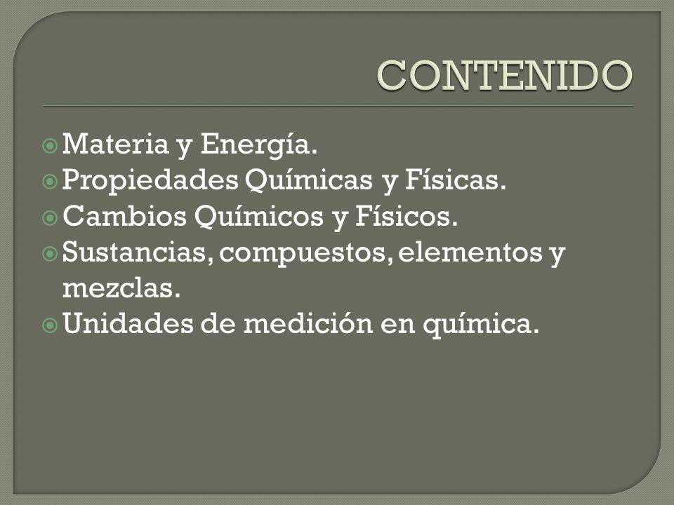 Materia y Energía. Propiedades Químicas y Físicas. Cambios Químicos y Físicos. Sustancias, compuestos, elementos y mezclas. Unidades de medición en qu