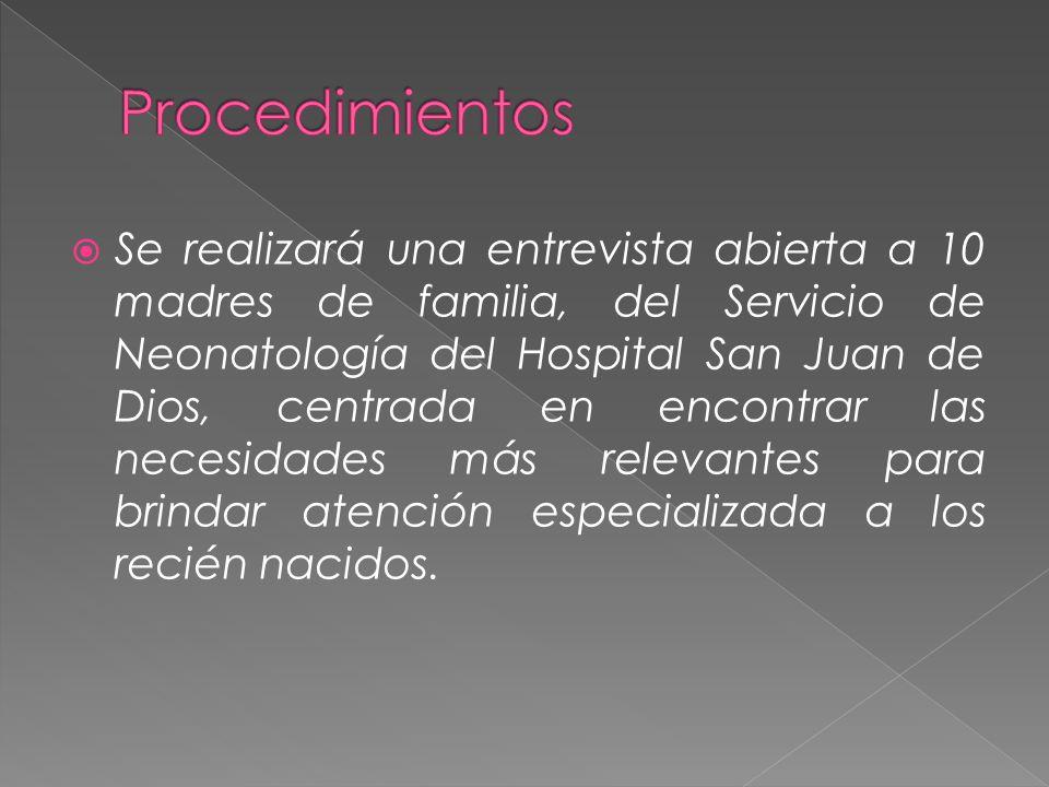 Se realizará una entrevista abierta a 10 madres de familia, del Servicio de Neonatología del Hospital San Juan de Dios, centrada en encontrar las necesidades más relevantes para brindar atención especializada a los recién nacidos.