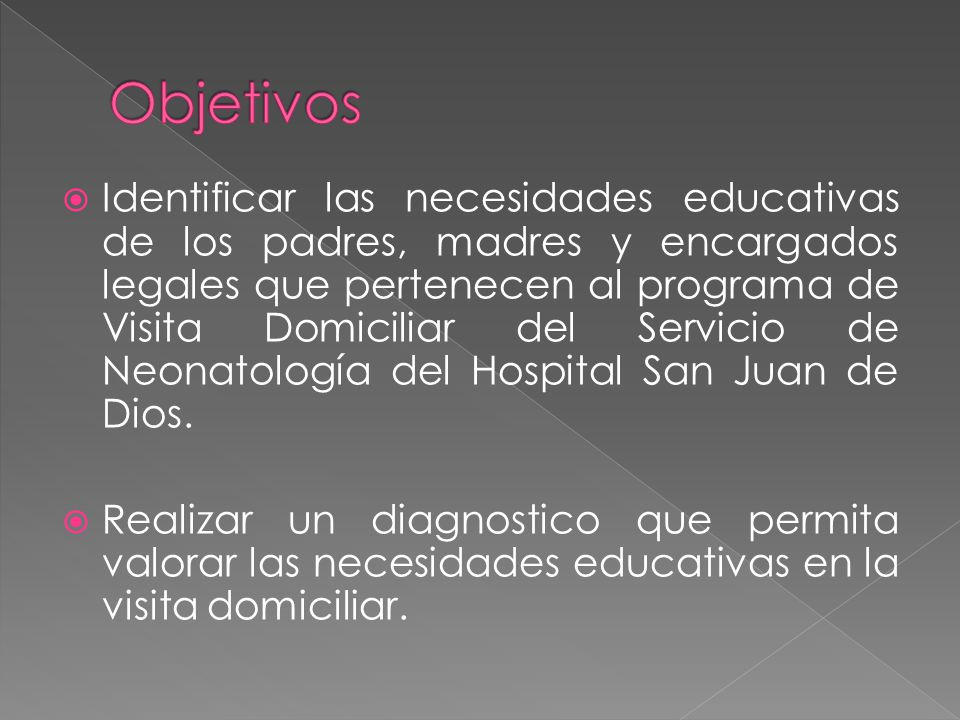 Identificar las necesidades educativas de los padres, madres y encargados legales que pertenecen al programa de Visita Domiciliar del Servicio de Neonatología del Hospital San Juan de Dios.