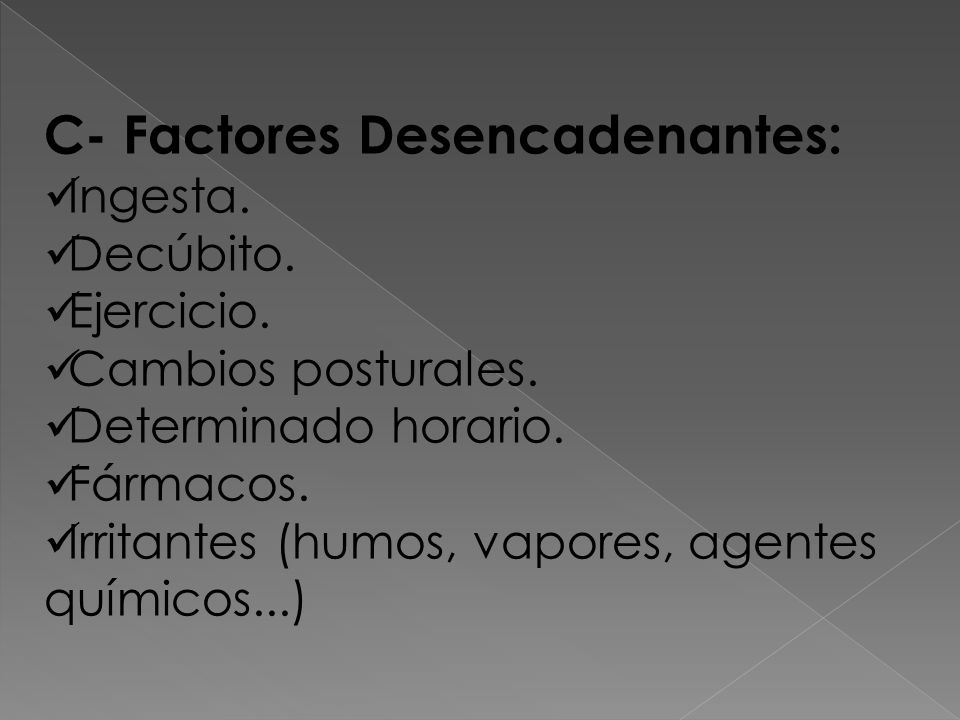 C- Factores Desencadenantes: Ingesta. Decúbito. Ejercicio. Cambios posturales. Determinado horario. Fármacos. Irritantes (humos, vapores, agentes quím