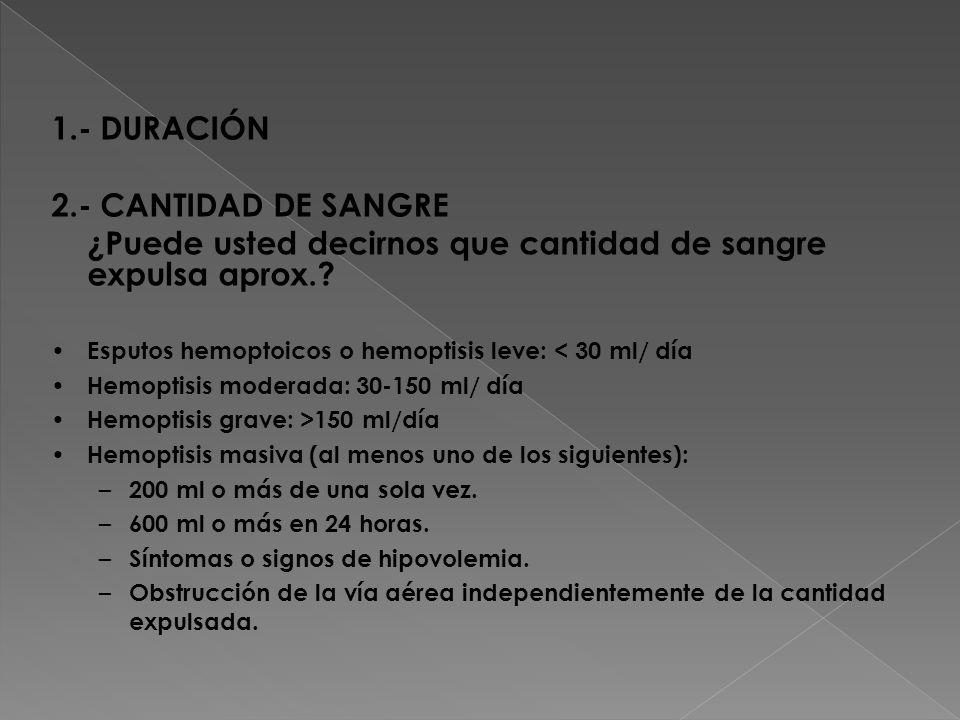 1.- DURACIÓN 2.- CANTIDAD DE SANGRE ¿Puede usted decirnos que cantidad de sangre expulsa aprox.? Esputos hemoptoicos o hemoptisis leve: < 30 ml/ día H