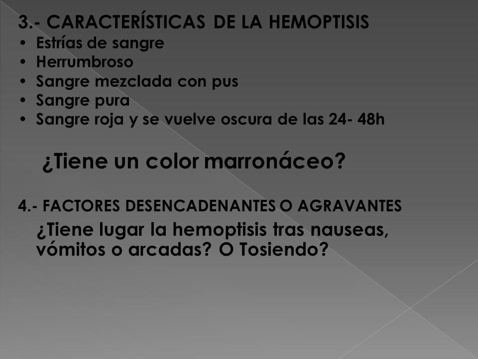 3.- CARACTERÍSTICAS DE LA HEMOPTISIS Estrías de sangre Herrumbroso Sangre mezclada con pus Sangre pura Sangre roja y se vuelve oscura de las 24- 48h ¿Tiene un color marronáceo.