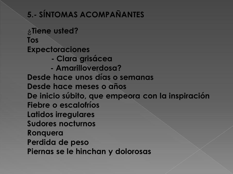 5.- SÍNTOMAS ACOMPAÑANTES ¿ Tiene usted.Tos Expectoraciones - Clara grisácea - Amarilloverdosa.