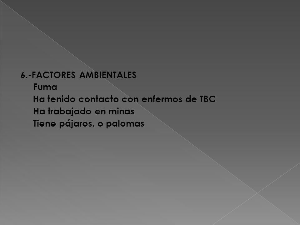 6.-FACTORES AMBIENTALES Fuma Ha tenido contacto con enfermos de TBC Ha trabajado en minas Tiene pájaros, o palomas