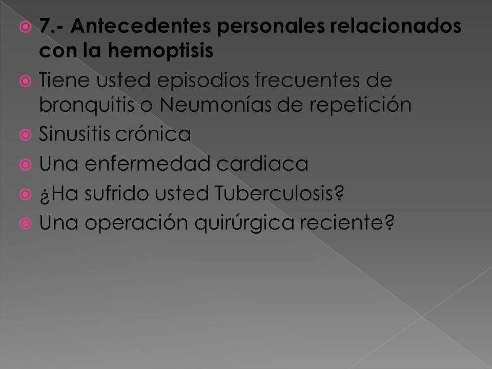 7.- Antecedentes personales relacionados con la hemoptisis Tiene usted episodios frecuentes de bronquitis o Neumonías de repetición Sinusitis crónica Una enfermedad cardiaca ¿Ha sufrido usted Tuberculosis.