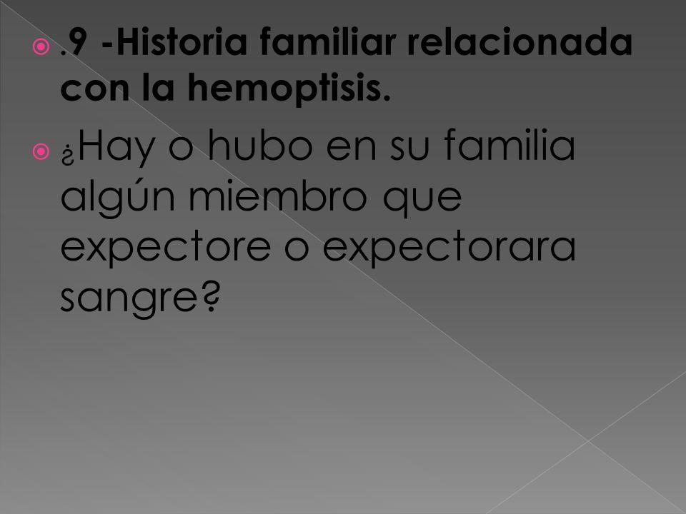 . 9 -Historia familiar relacionada con la hemoptisis. ¿ Hay o hubo en su familia algún miembro que expectore o expectorara sangre?
