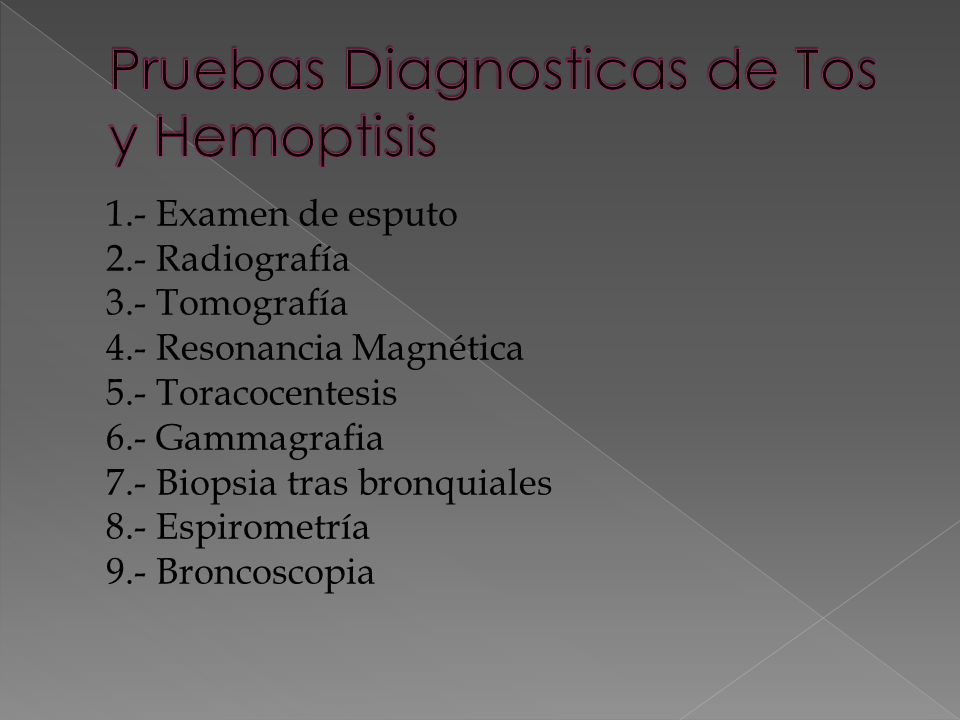 1.- Examen de esputo 2.- Radiografía 3.- Tomografía 4.- Resonancia Magnética 5.- Toracocentesis 6.- Gammagrafia 7.- Biopsia tras bronquiales 8.- Espirometría 9.- Broncoscopia