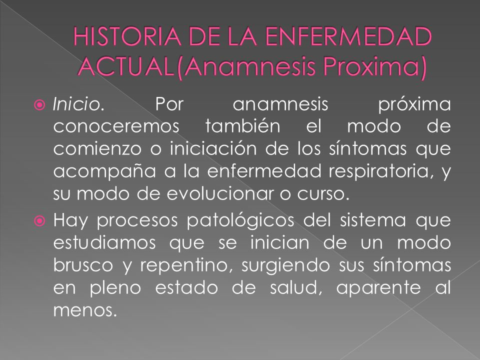 Inicio. Por anamnesis próxima conoceremos también el modo de comienzo o iniciación de los síntomas que acompaña a la enfermedad respiratoria, y su mod