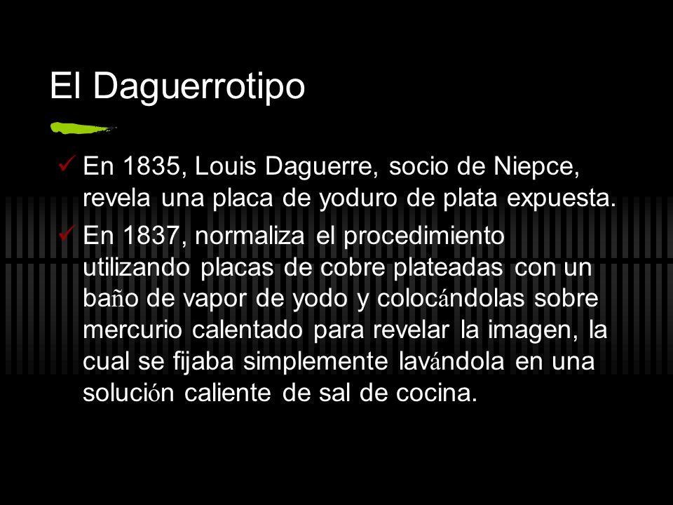 El Daguerrotipo En 1835, Louis Daguerre, socio de Niepce, revela una placa de yoduro de plata expuesta. En 1837, normaliza el procedimiento utilizando