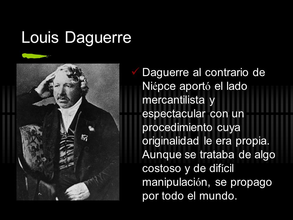 Louis Daguerre Daguerre al contrario de Ni é pce aport ó el lado mercantilista y espectacular con un procedimiento cuya originalidad le era propia. Au