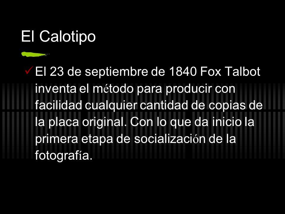 El Calotipo El 23 de septiembre de 1840 Fox Talbot inventa el m é todo para producir con facilidad cualquier cantidad de copias de la placa original.