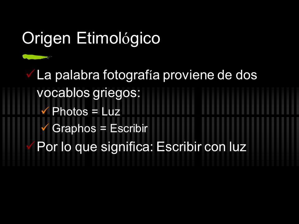 Origen Etimol ó gico La palabra fotograf í a proviene de dos vocablos griegos: Photos = Luz Graphos = Escribir Por lo que significa: Escribir con luz